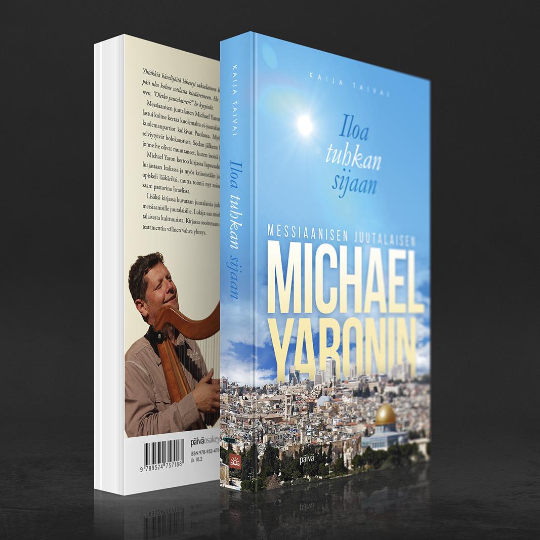 Michael Yaronin tarinalle toteutettu kansisuunnittelu. Kaija Taival: Iloa tuhkan sijaan – Michael Yaronin tarina (Päivä 2015). http://www.nettikirjakauppa.com/iloa-tuhkan-sijaan.html